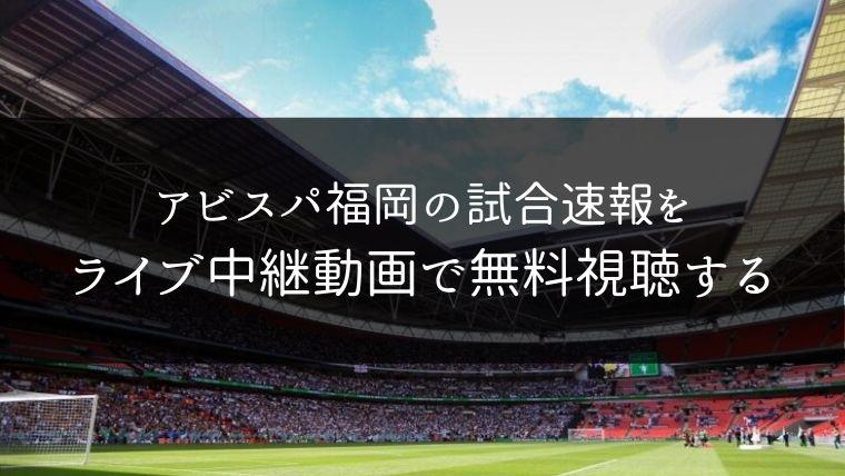 アビスパ福岡の試合速報をライブ中継動画で無料で観れるサイト紹介