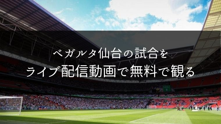 ベガルタ仙台の試合をライブ配信動画で無料で観れるサイト紹介