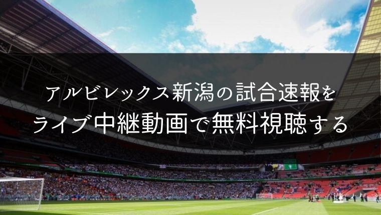 アルビレックス新潟の試合速報をライブ中継動画で無料で観れるサイト紹介