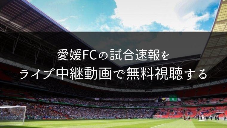 愛媛FCの試合速報をライブ中継動画で無料で観れるサイト紹介
