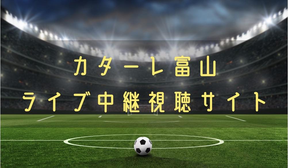 カターレ富山の試合速報をライブ中継動画で無料で観れるサイト紹介
