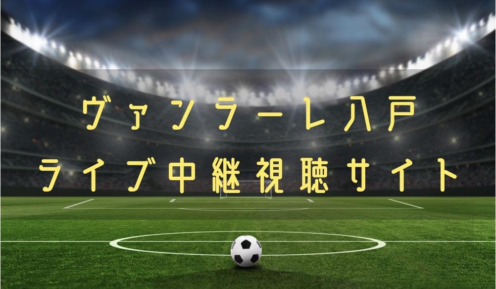 ヴァンラーレ八戸の試合速報をライブ中継動画で無料で観れるサイト紹介