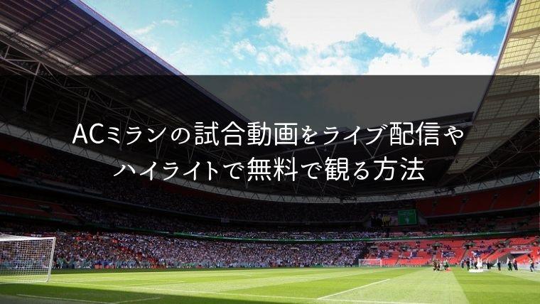 【サッカー】ACミランの試合動画をライブ配信やハイライトで無料で観る方法