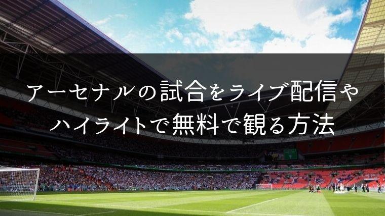 【プレミア】アーセナルの試合動画をライブ配信やハイライトで無料で観る方法