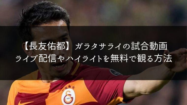 【長友佑都】ガラタサライの試合動画のライブ配信やハイライトを無料で観る方法