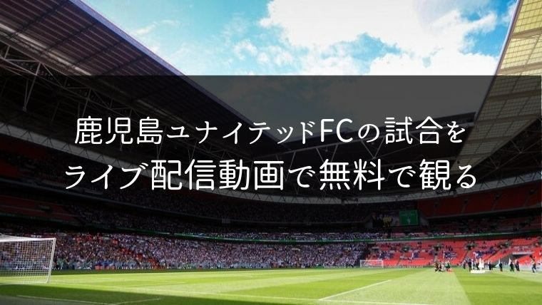 鹿児島ユナイテッドFCの試合をライブ配信動画で無料で観れるサイト紹介