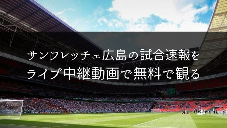 サンフレッチェ広島の試合速報をライブ中継動画で無料で観れるサイト紹介