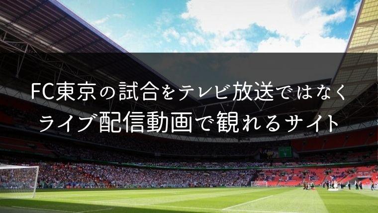 FC東京の試合をテレビ放送ではなくライブ配信動画で観れるサイト紹介