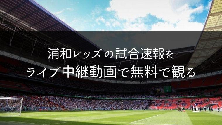 浦和レッズの試合速報をライブ中継動画で無料で観れるサイト紹介