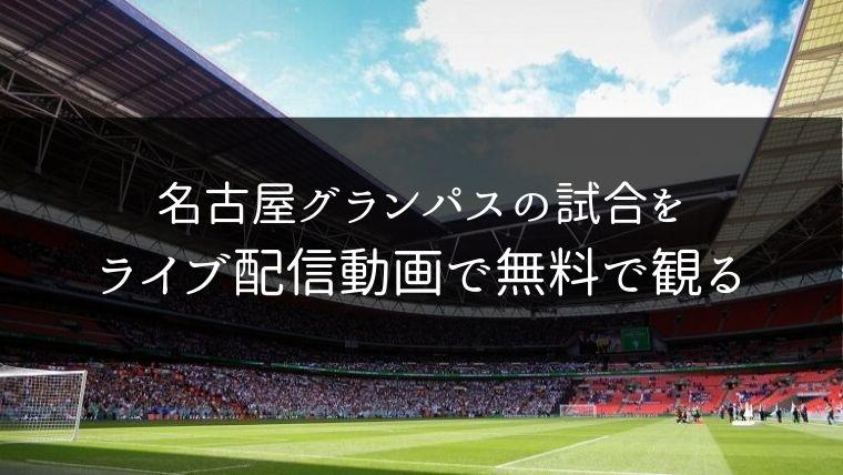 名古屋グランパスの試合をライブ配信動画で無料で観れるサイト紹介